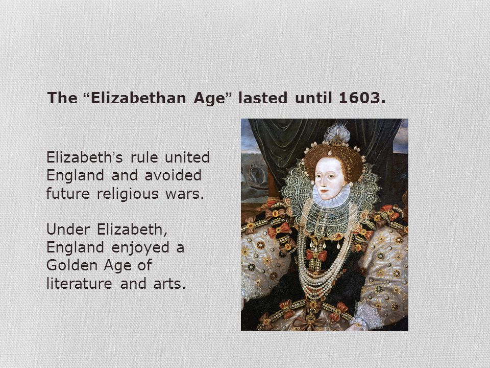"The ""Elizabethan Age"" lasted until 1603. Elizabeth's rule united England and avoided future religious wars. Under Elizabeth, England enjoyed a Golden"