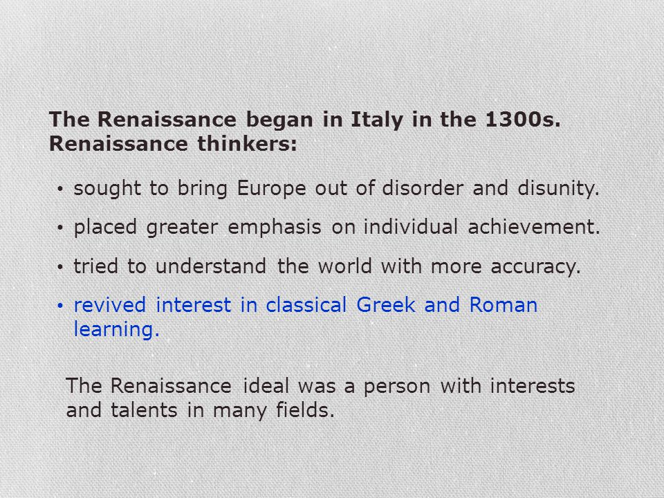 The Renaissance ideal was a person with interests and talents in many fields. The Renaissance began in Italy in the 1300s. Renaissance thinkers: sough