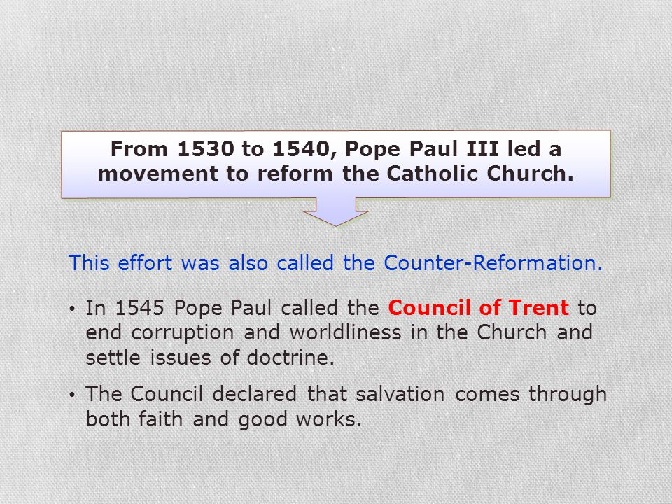 From 1530 to 1540, Pope Paul III led a movement to reform the Catholic Church. In 1545 Pope Paul called the Council of Trent to end corruption and wor