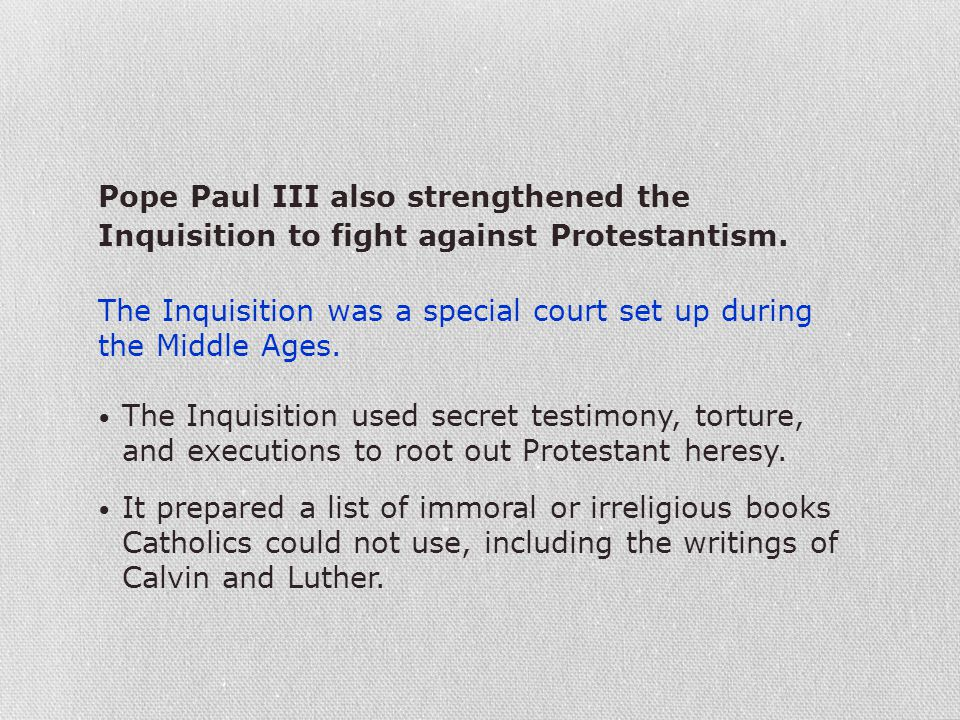 Pope Paul III also strengthened the Inquisition to fight against Protestantism. The Inquisition was a special court set up during the Middle Ages. The