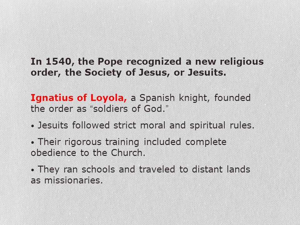 """Ignatius of Loyola, a Spanish knight, founded the order as """"soldiers of God."""" Jesuits followed strict moral and spiritual rules. Their rigorous traini"""