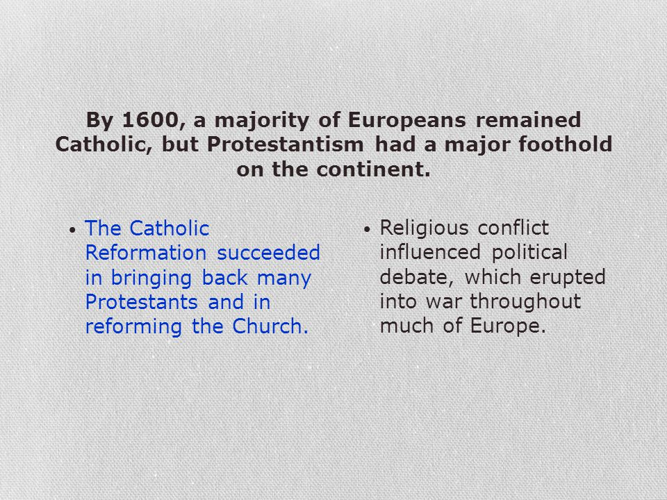 By 1600, a majority of Europeans remained Catholic, but Protestantism had a major foothold on the continent. The Catholic Reformation succeeded in bri