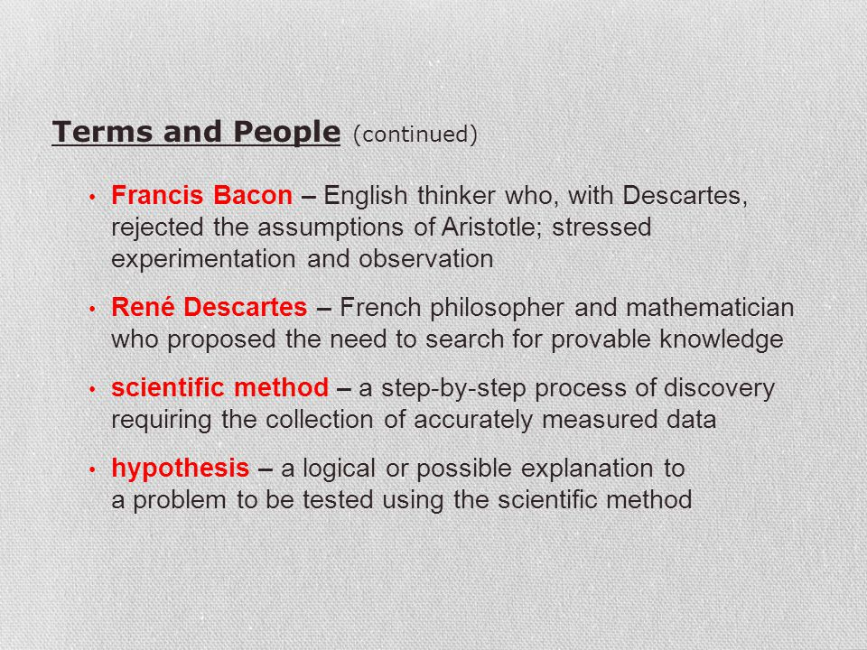 Terms and People (continued) Francis Bacon – English thinker who, with Descartes, rejected the assumptions of Aristotle; stressed experimentation and