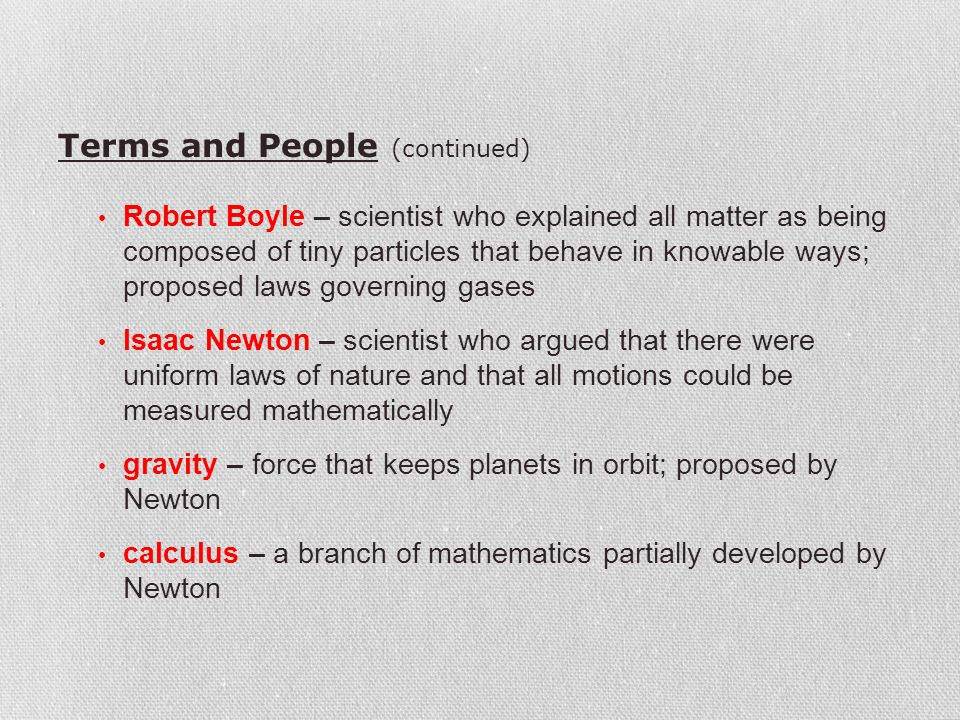 Terms and People (continued) Robert Boyle – scientist who explained all matter as being composed of tiny particles that behave in knowable ways; propo