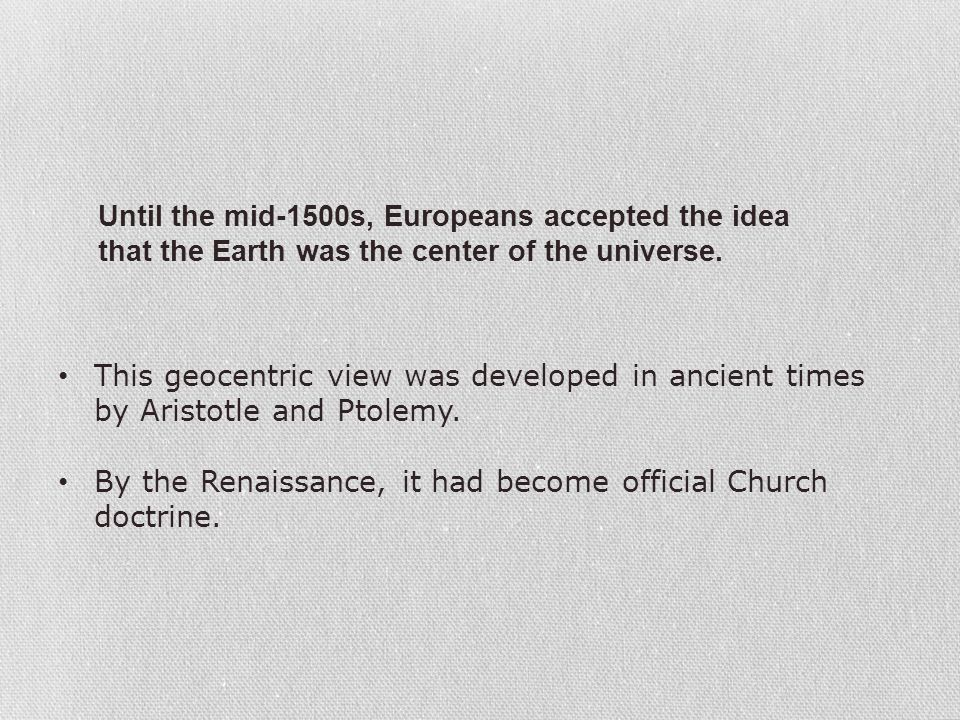 Until the mid-1500s, Europeans accepted the idea that the Earth was the center of the universe. This geocentric view was developed in ancient times by