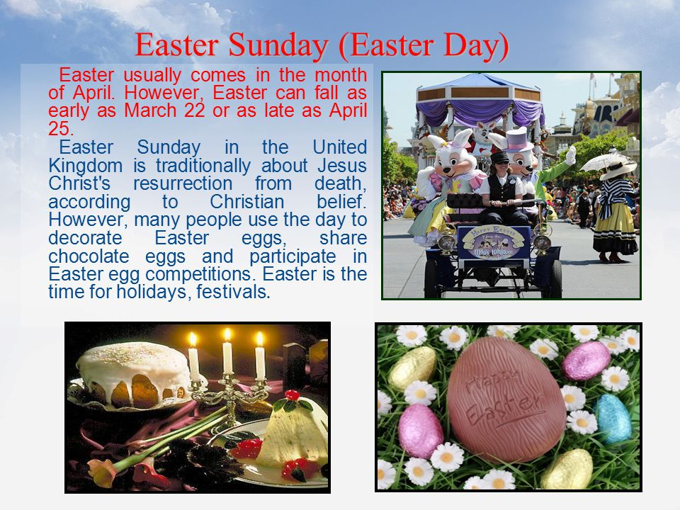Easter usually comes in the month of April. However, Easter can fall as early as March 22 or as late as April 25. Easter Sunday in the United Kingdom