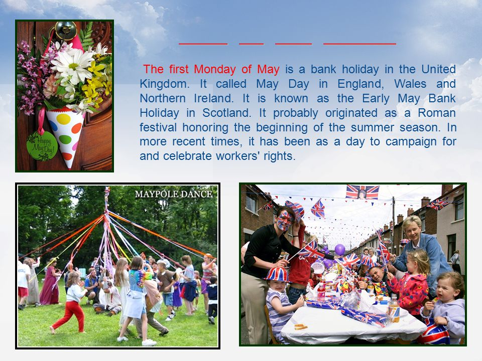 The first Monday of May is a bank holiday in the United Kingdom. It called May Day in England, Wales and Northern Ireland. It is known as the Early Ma