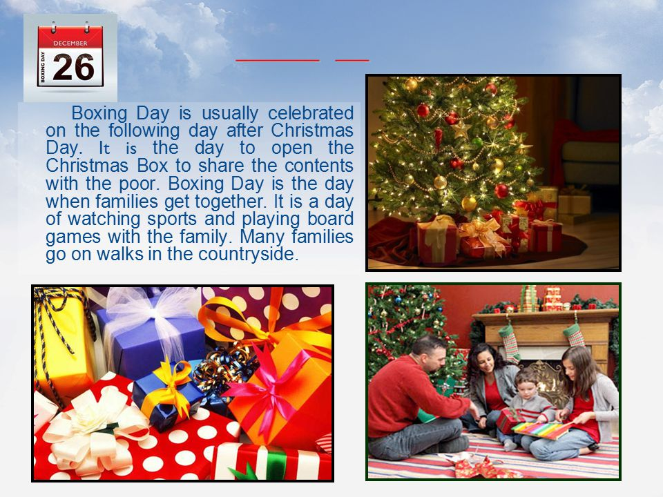 Boxing Day is usually celebrated on the following day after Christmas Day. It is the day to open the Christmas Box to share the contents with the poor