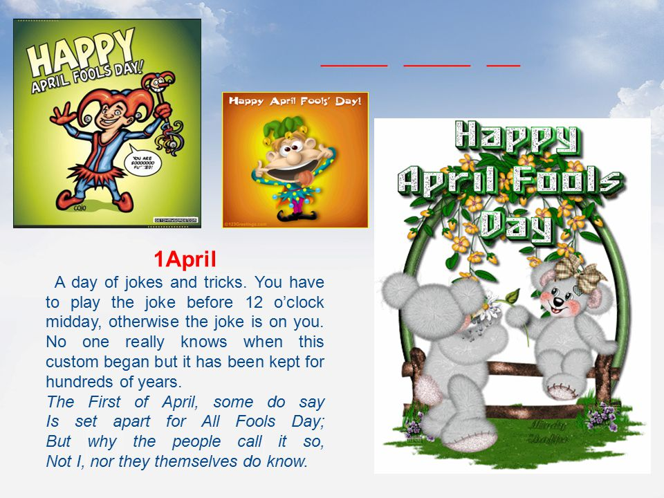 1April A day of jokes and tricks. You have to play the joke before 12 o'clock midday, otherwise the joke is on you. No one really knows when this cust