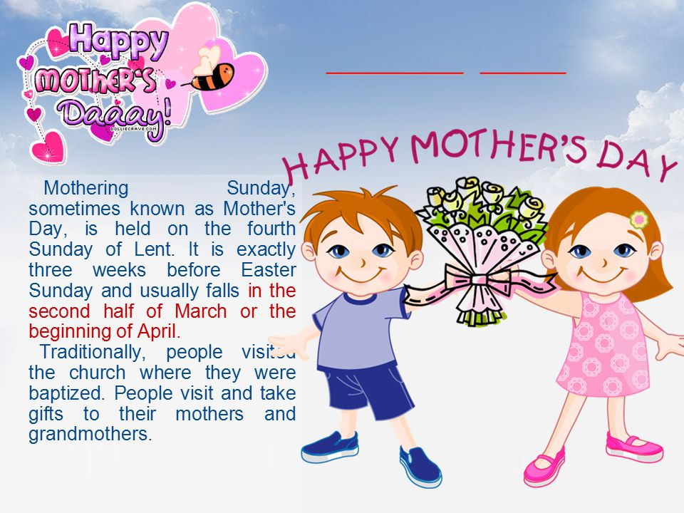 Mothering Sunday, sometimes known as Mother's Day, is held on the fourth Sunday of Lent. It is exactly three weeks before Easter Sunday and usually fa