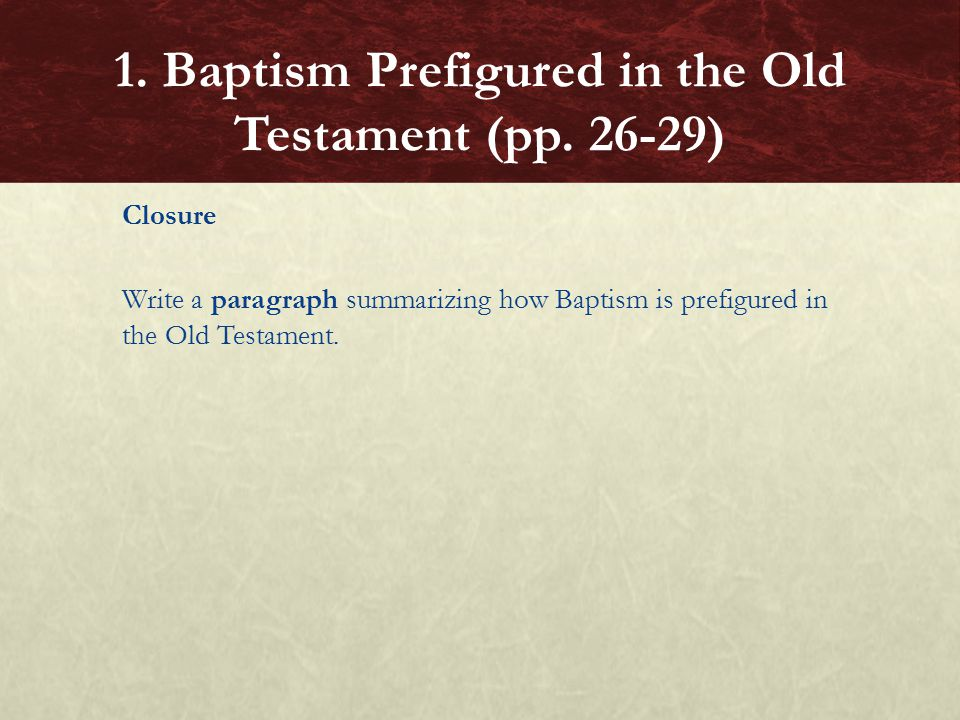 Closure Write a paragraph summarizing how Baptism is prefigured in the Old Testament.
