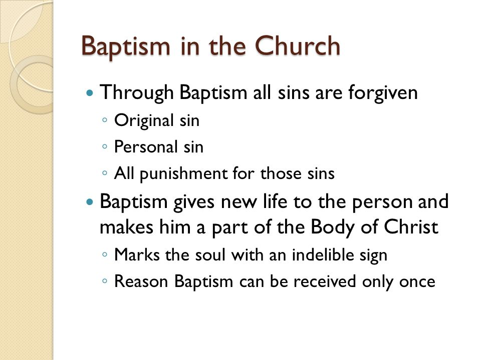 Baptism in the Church Through Baptism all sins are forgiven ◦ Original sin ◦ Personal sin ◦ All punishment for those sins Baptism gives new life to th