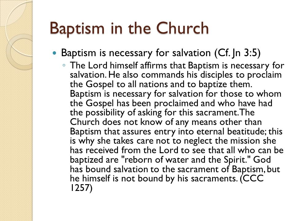 Baptism in the Church Baptism is necessary for salvation (Cf. Jn 3:5) ◦ The Lord himself affirms that Baptism is necessary for salvation. He also comm