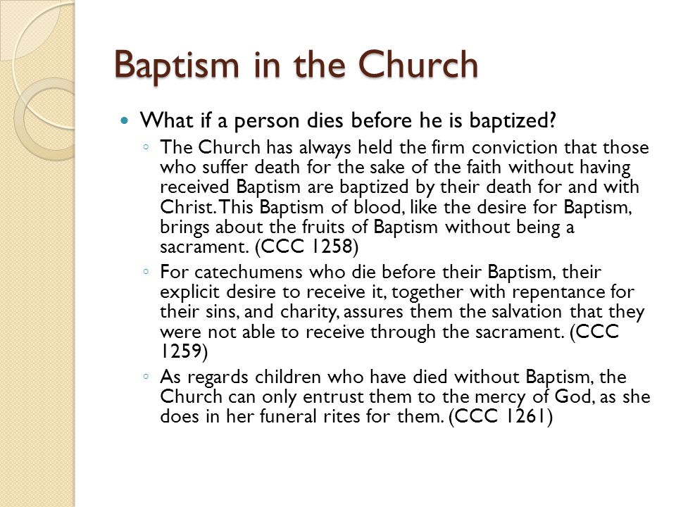 Baptism in the Church What if a person dies before he is baptized? ◦ The Church has always held the firm conviction that those who suffer death for th