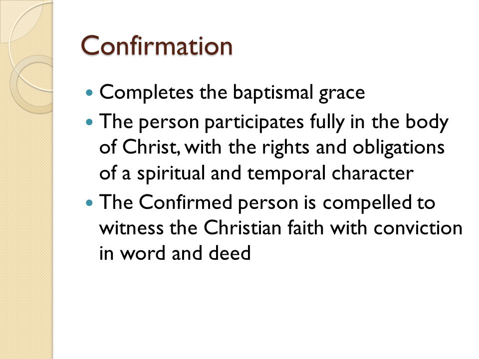 Confirmation Completes the baptismal grace The person participates fully in the body of Christ, with the rights and obligations of a spiritual and tem