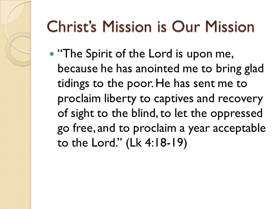 "Christ's Mission is Our Mission ""The Spirit of the Lord is upon me, because he has anointed me to bring glad tidings to the poor. He has sent me to pr"
