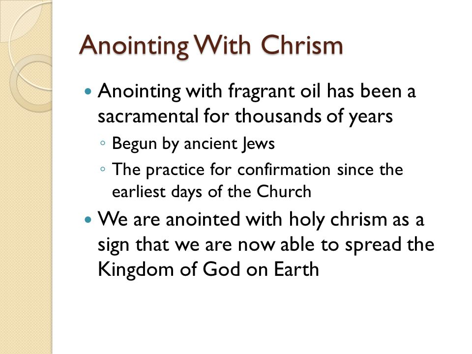 Anointing With Chrism Anointing with fragrant oil has been a sacramental for thousands of years ◦ Begun by ancient Jews ◦ The practice for confirmatio