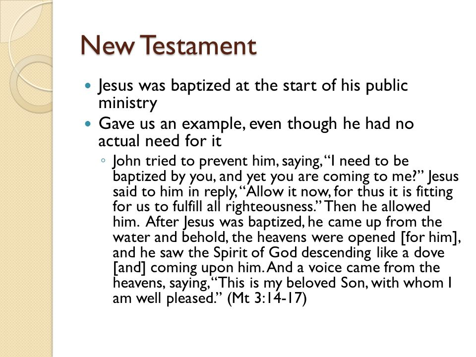 New Testament Jesus was baptized at the start of his public ministry Gave us an example, even though he had no actual need for it ◦ John tried to prev