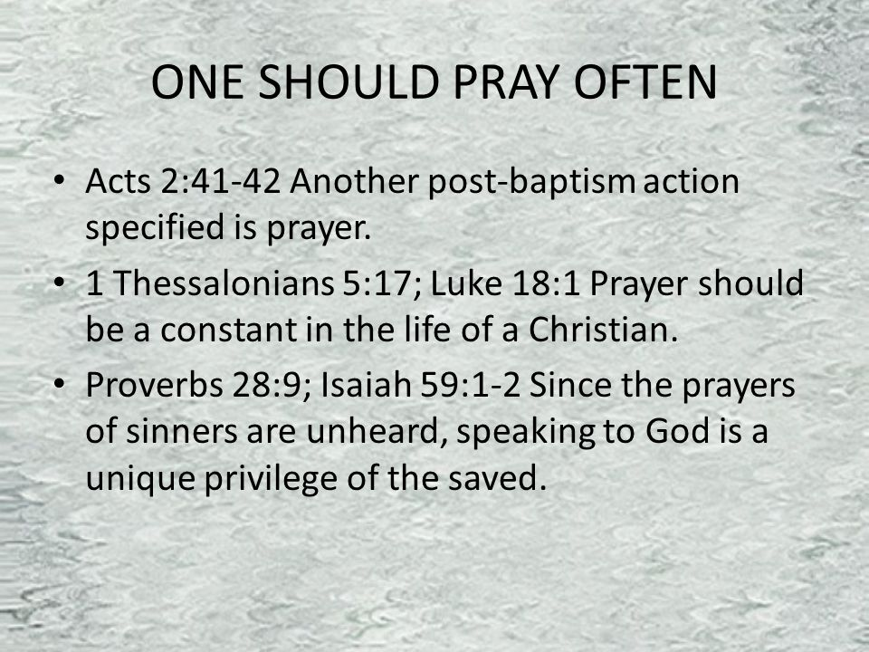 ONE SHOULD PRAY OFTEN Acts 2:41-42 Another post-baptism action specified is prayer.