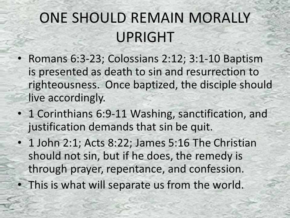 ONE SHOULD REMAIN MORALLY UPRIGHT Romans 6:3-23; Colossians 2:12; 3:1-10 Baptism is presented as death to sin and resurrection to righteousness.