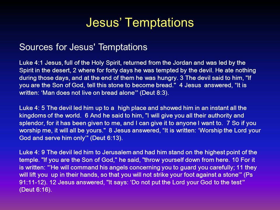 Jesus' Temptations Luke 4:1 Jesus, full of the Holy Spirit, returned from the Jordan and was led by the Spirit in the desert, 2 where for forty days he was tempted by the devil.