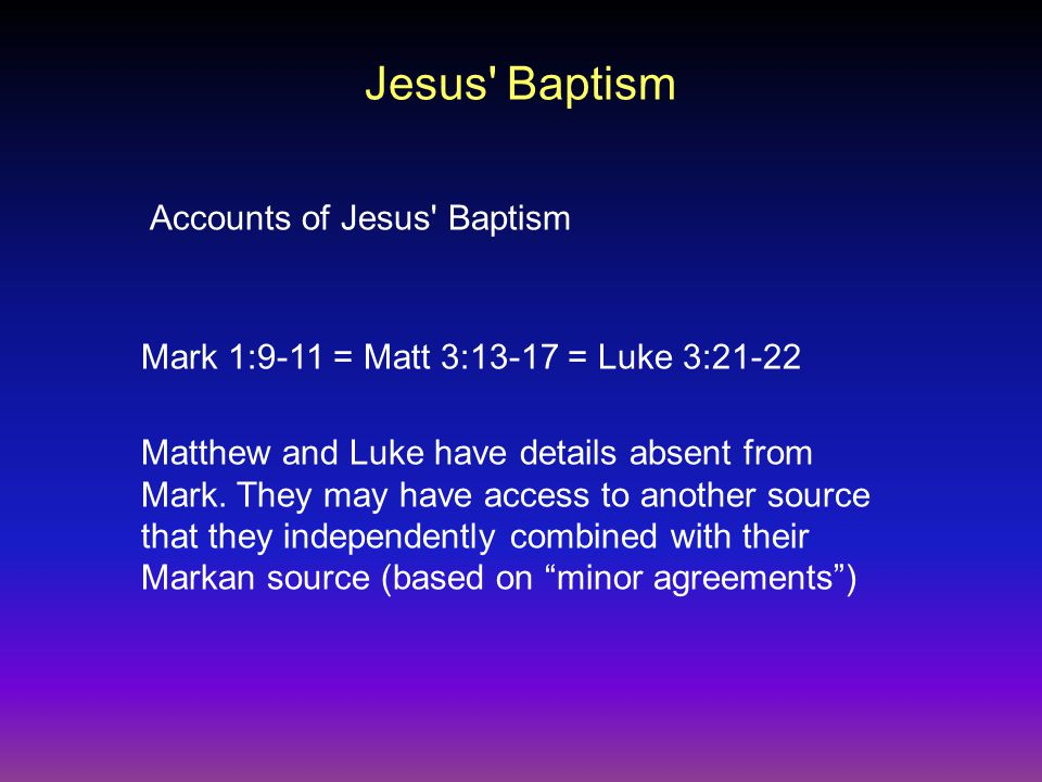 Jesus Baptism Accounts of Jesus Baptism Mark 1:9-11 = Matt 3:13-17 = Luke 3:21-22 Matthew and Luke have details absent from Mark.