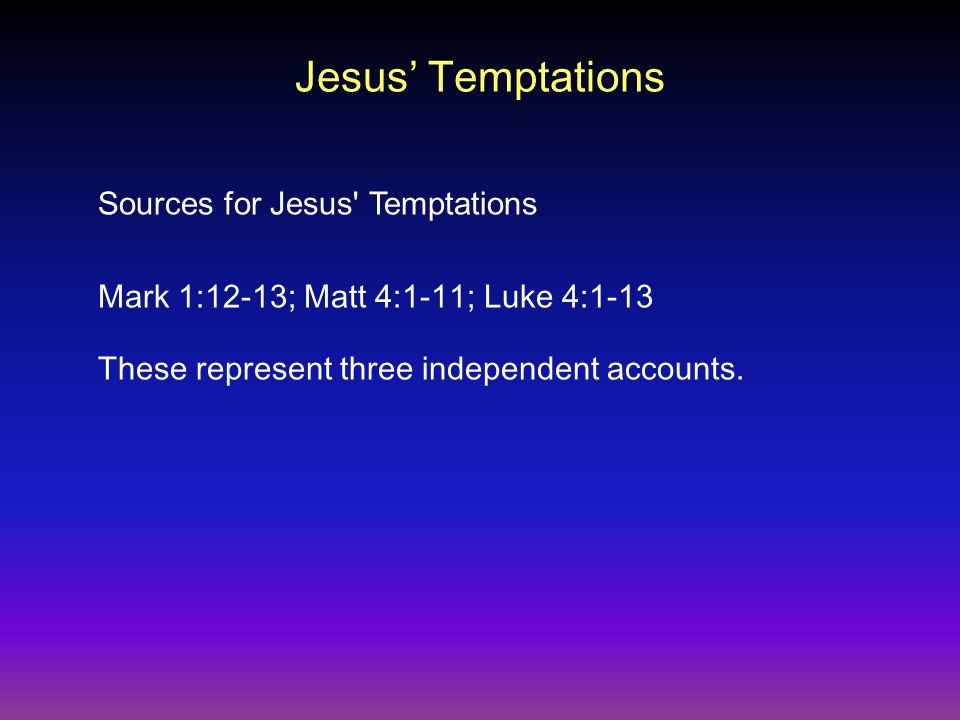 Jesus' Temptations Mark 1:12-13; Matt 4:1-11; Luke 4:1-13 Sources for Jesus Temptations These represent three independent accounts.