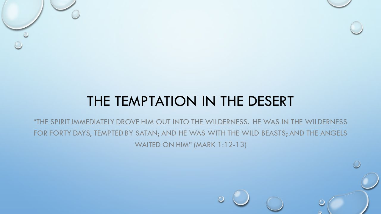THE TEMPTATION IN THE DESERT THE SPIRIT IMMEDIATELY DROVE HIM OUT INTO THE WILDERNESS.