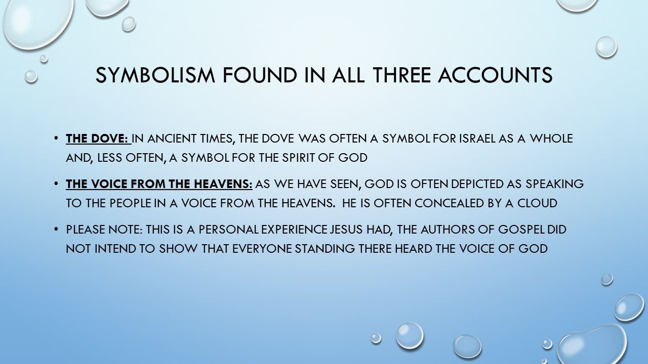 SYMBOLISM FOUND IN ALL THREE ACCOUNTS THE DOVE: IN ANCIENT TIMES, THE DOVE WAS OFTEN A SYMBOL FOR ISRAEL AS A WHOLE AND, LESS OFTEN, A SYMBOL FOR THE SPIRIT OF GOD THE VOICE FROM THE HEAVENS: AS WE HAVE SEEN, GOD IS OFTEN DEPICTED AS SPEAKING TO THE PEOPLE IN A VOICE FROM THE HEAVENS.