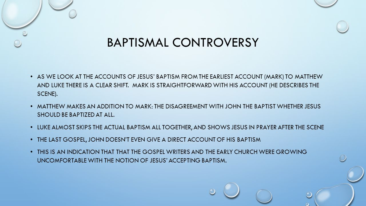 BAPTISMAL CONTROVERSY AS WE LOOK AT THE ACCOUNTS OF JESUS' BAPTISM FROM THE EARLIEST ACCOUNT (MARK) TO MATTHEW AND LUKE THERE IS A CLEAR SHIFT.