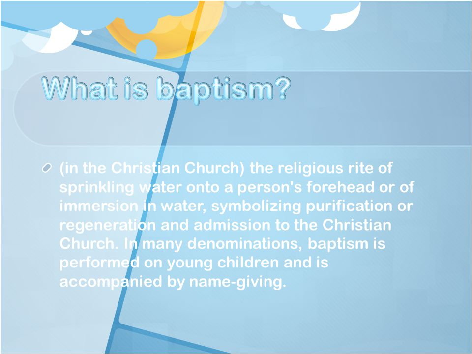(in the Christian Church) the religious rite of sprinkling water onto a person s forehead or of immersion in water, symbolizing purification or regeneration and admission to the Christian Church.