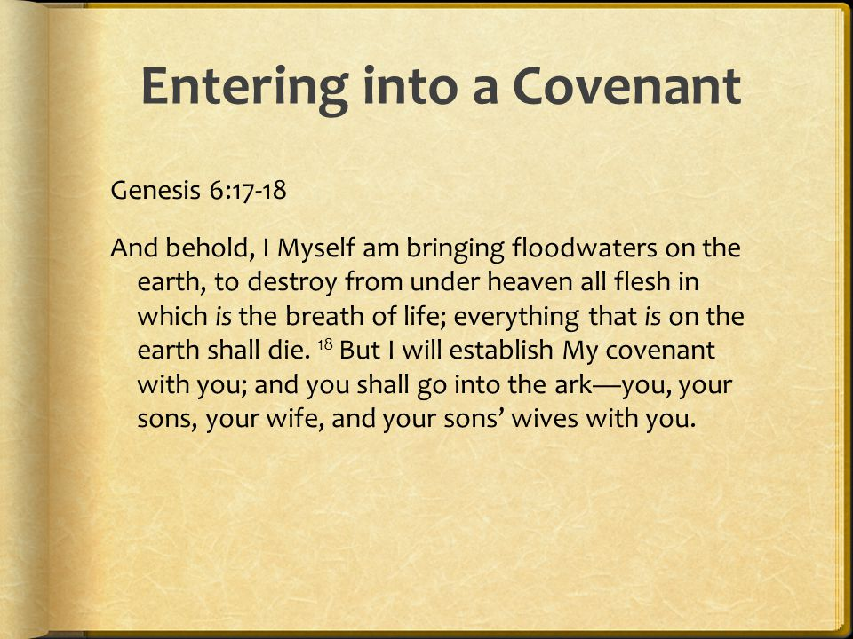 Entering into a Covenant Genesis 6:17-18 And behold, I Myself am bringing floodwaters on the earth, to destroy from under heaven all flesh in which is the breath of life; everything that is on the earth shall die.