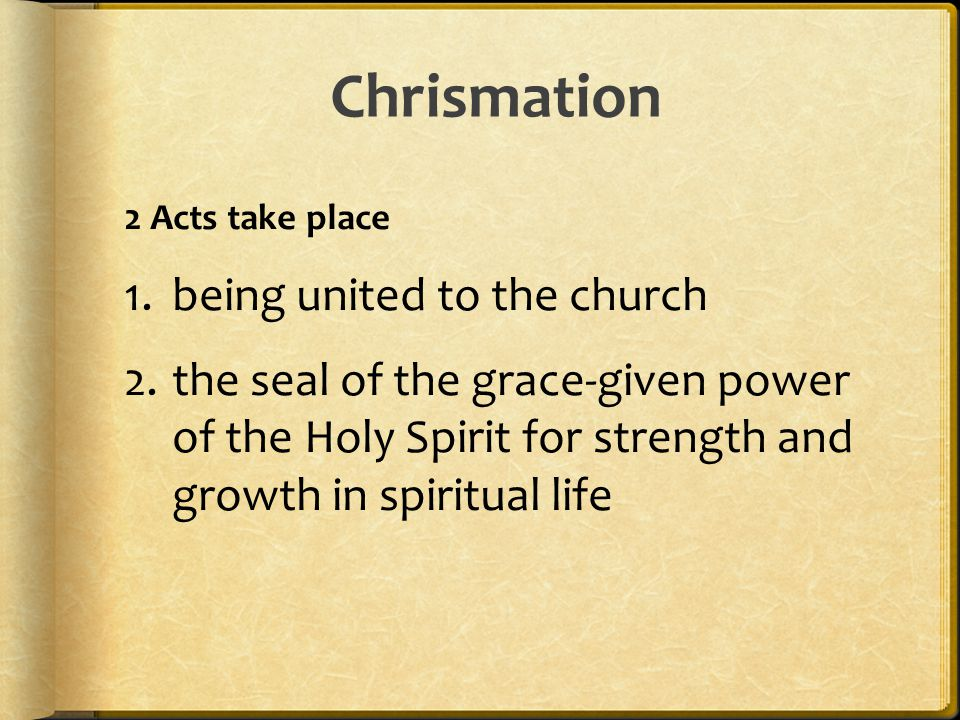 Chrismation 2 Acts take place 1.being united to the church 2.the seal of the grace-given power of the Holy Spirit for strength and growth in spiritual life