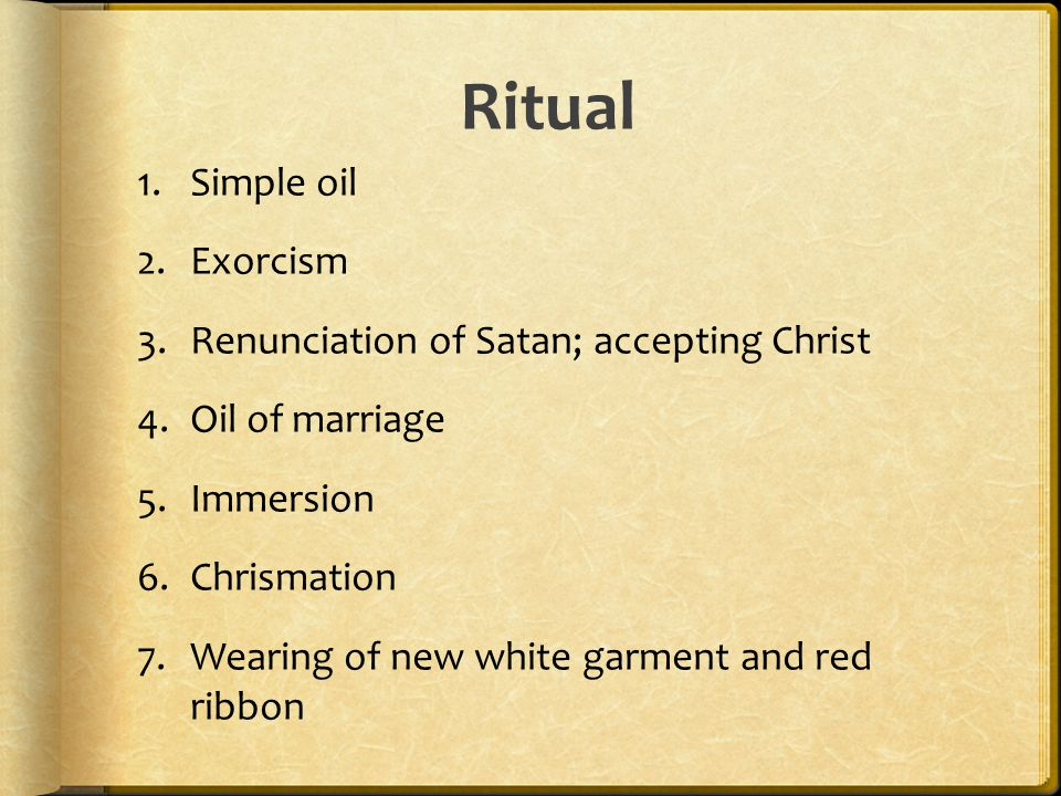 Ritual 1.Simple oil 2.Exorcism 3.Renunciation of Satan; accepting Christ 4.Oil of marriage 5.Immersion 6.Chrismation 7.Wearing of new white garment and red ribbon