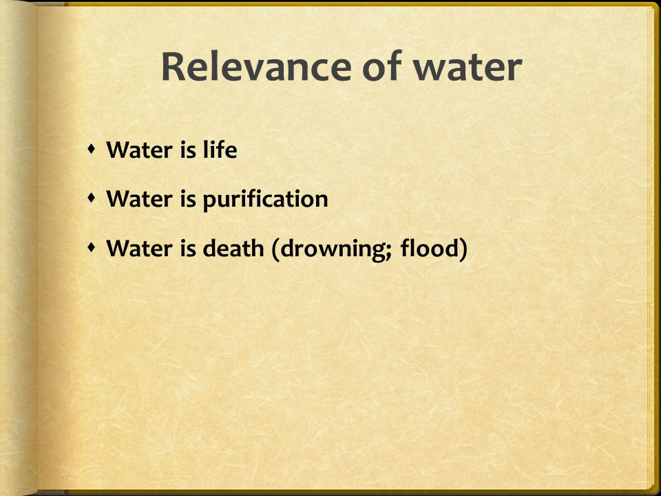 Relevance of water  Water is life  Water is purification  Water is death (drowning; flood)