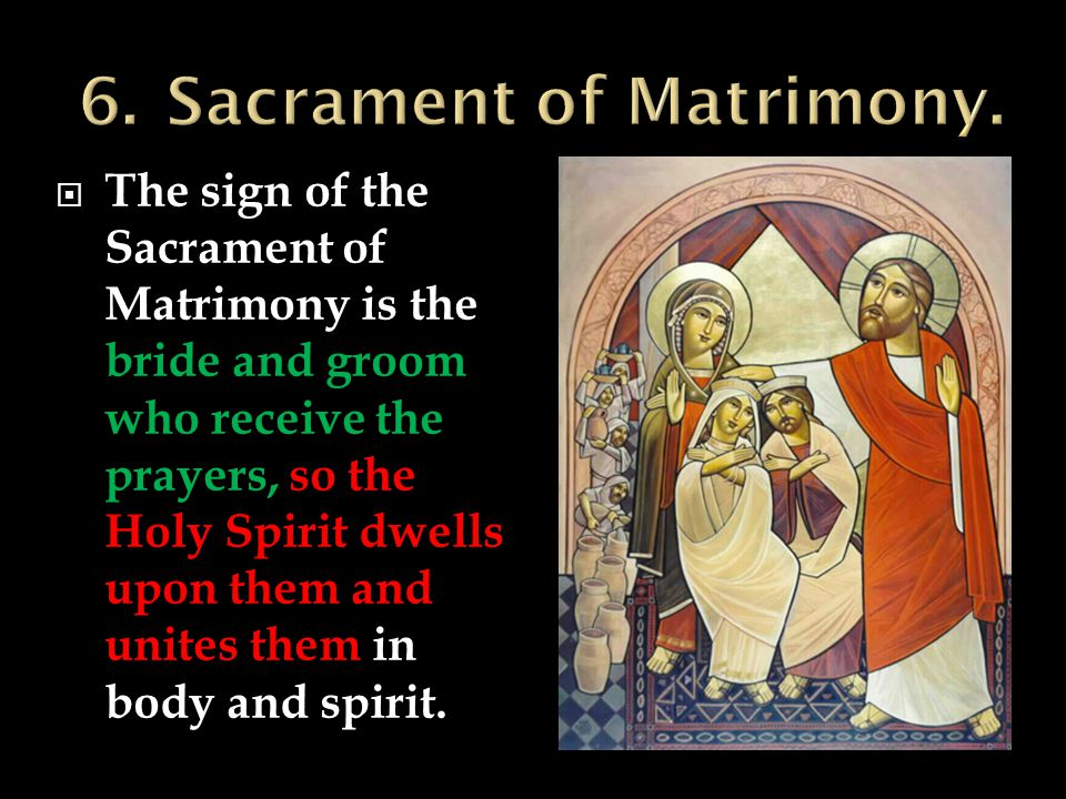  The sign of the Sacrament of Matrimony is the bride and groom who receive the prayers, so the Holy Spirit dwells upon them and unites them in body and spirit.