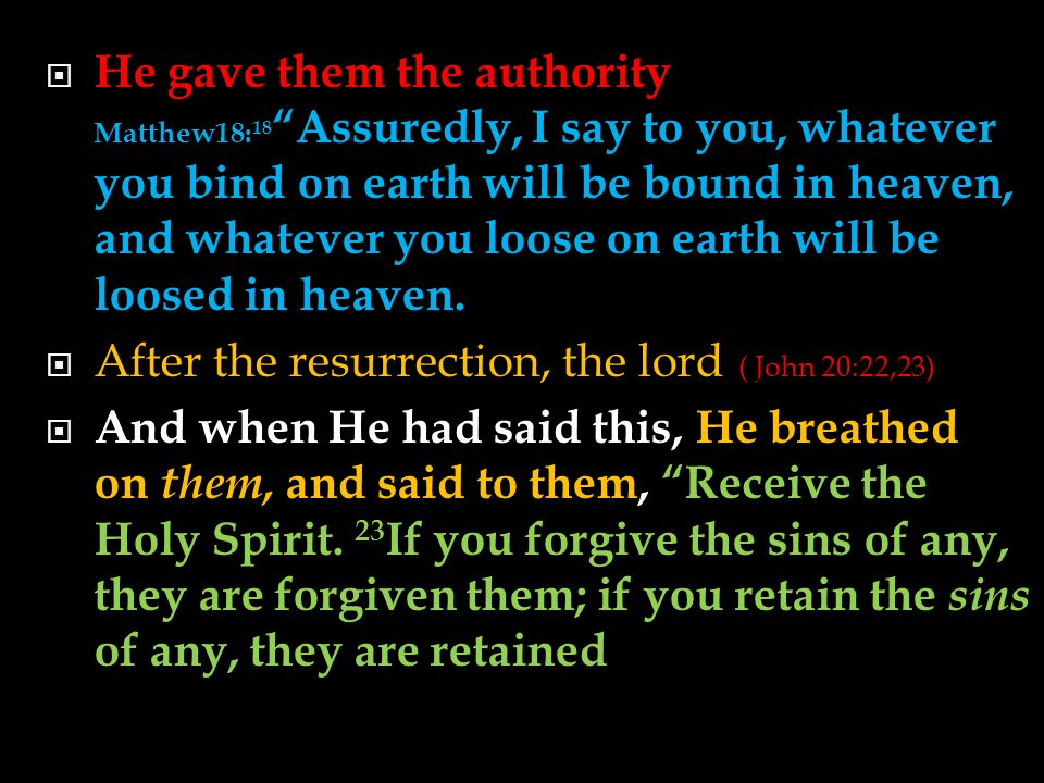  He gave them the authority Matthew18: 18 Assuredly, I say to you, whatever you bind on earth will be bound in heaven, and whatever you loose on earth will be loosed in heaven.