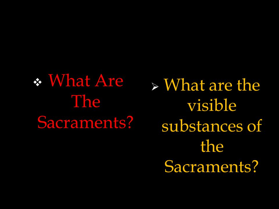  What Are The Sacraments?  What are the visible substances of the Sacraments?