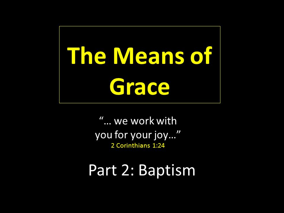 """Part 2: Baptism The Means of Grace """"… we work with you for your joy…"""" 2 Corinthians 1:24"""