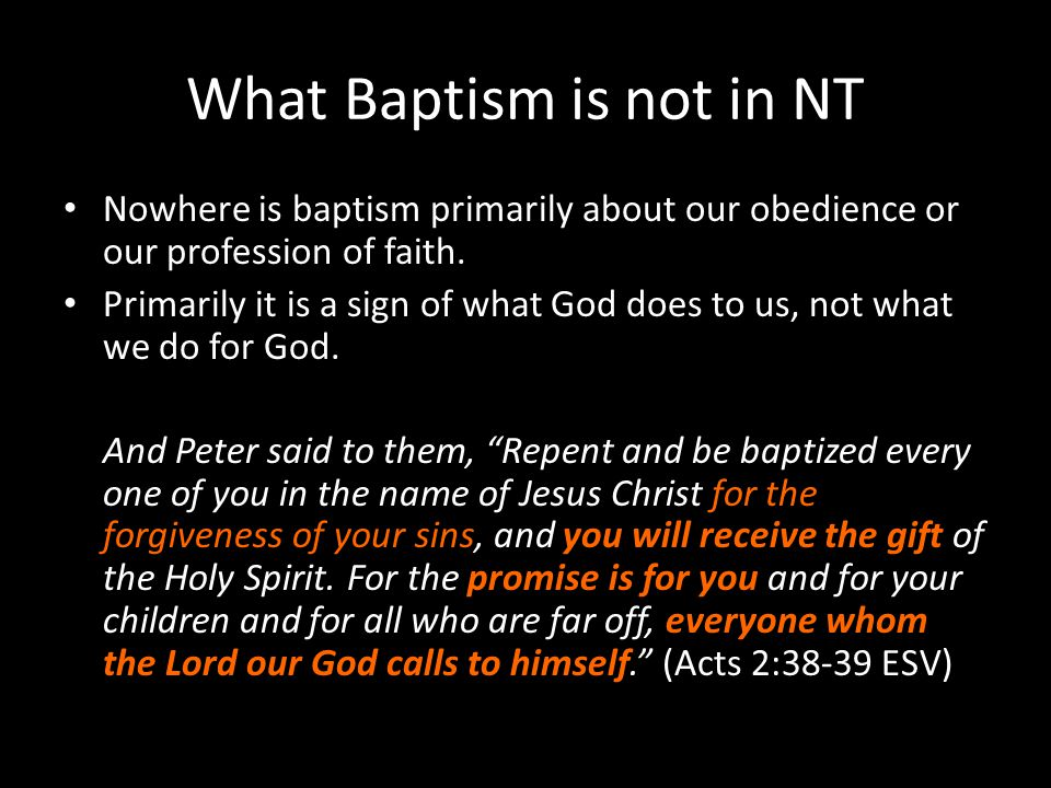 What Baptism is not in NT Nowhere is baptism primarily about our obedience or our profession of faith. Primarily it is a sign of what God does to us,