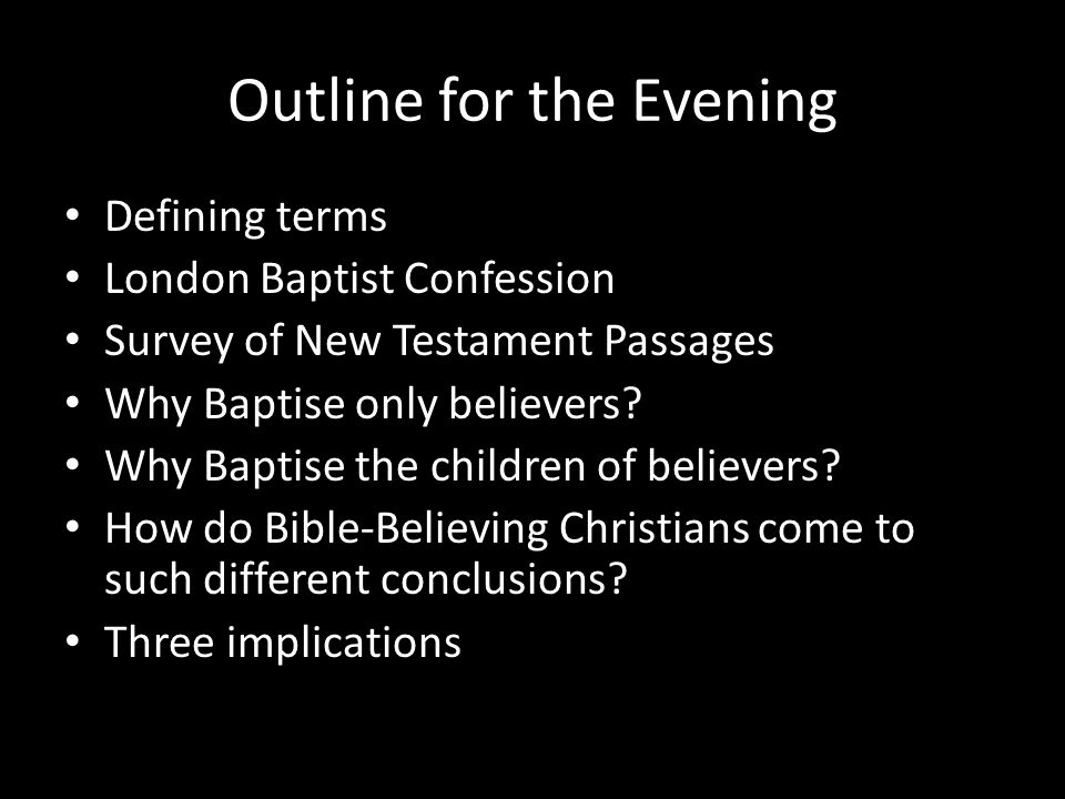 Outline for the Evening Defining terms London Baptist Confession Survey of New Testament Passages Why Baptise only believers? Why Baptise the children