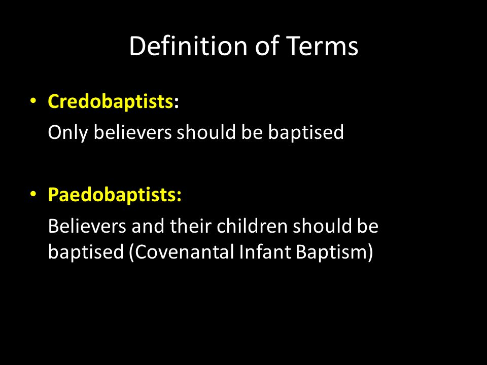 Definition of Terms Credobaptists: Only believers should be baptised Paedobaptists: Believers and their children should be baptised (Covenantal Infant