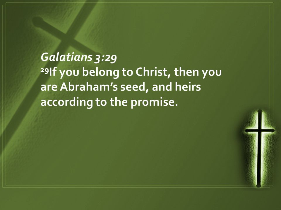 Galatians 3:29 29 If you belong to Christ, then you are Abraham's seed, and heirs according to the promise.