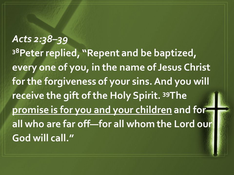 """Acts 2:38–39 38 Peter replied, """"Repent and be baptized, every one of you, in the name of Jesus Christ for the forgiveness of your sins. And you will r"""