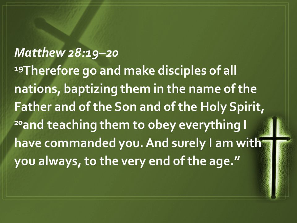 Matthew 28:19–20 19 Therefore go and make disciples of all nations, baptizing them in the name of the Father and of the Son and of the Holy Spirit, 20 and teaching them to obey everything I have commanded you.