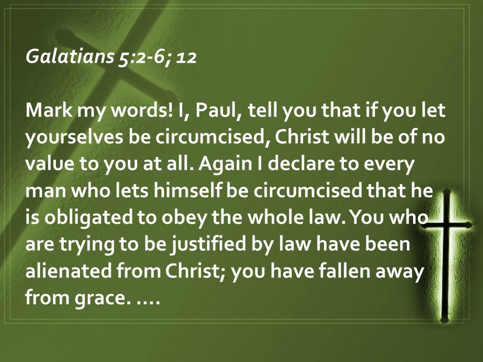 Galatians 5:2-6; 12 Mark my words.