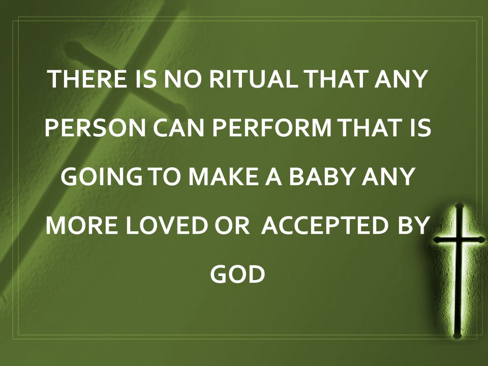 THERE IS NO RITUAL THAT ANY PERSON CAN PERFORM THAT IS GOING TO MAKE A BABY ANY MORE LOVED OR ACCEPTED BY GOD