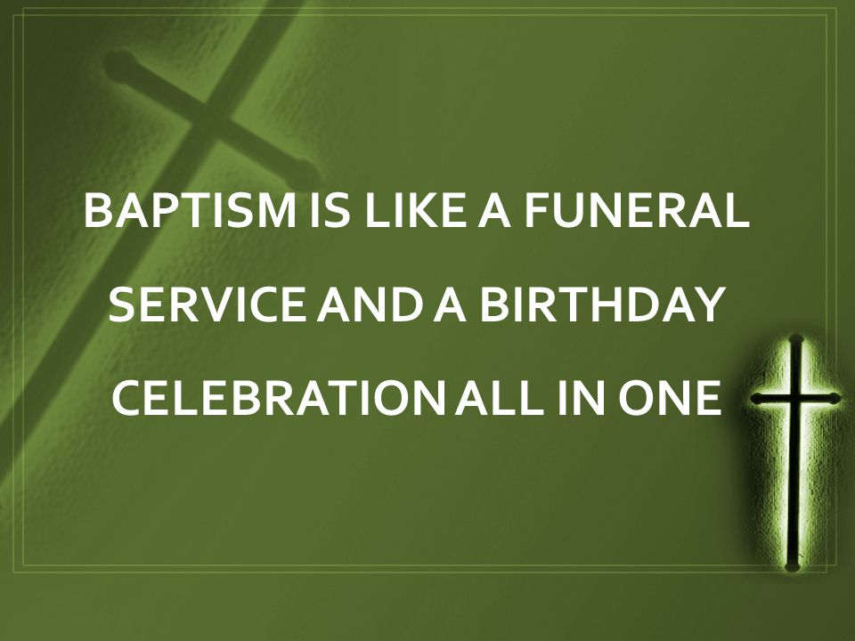 BAPTISM IS LIKE A FUNERAL SERVICE AND A BIRTHDAY CELEBRATION ALL IN ONE