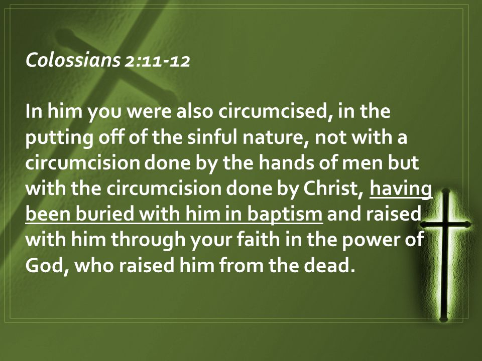 Colossians 2:11-12 In him you were also circumcised, in the putting off of the sinful nature, not with a circumcision done by the hands of men but with the circumcision done by Christ, having been buried with him in baptism and raised with him through your faith in the power of God, who raised him from the dead.