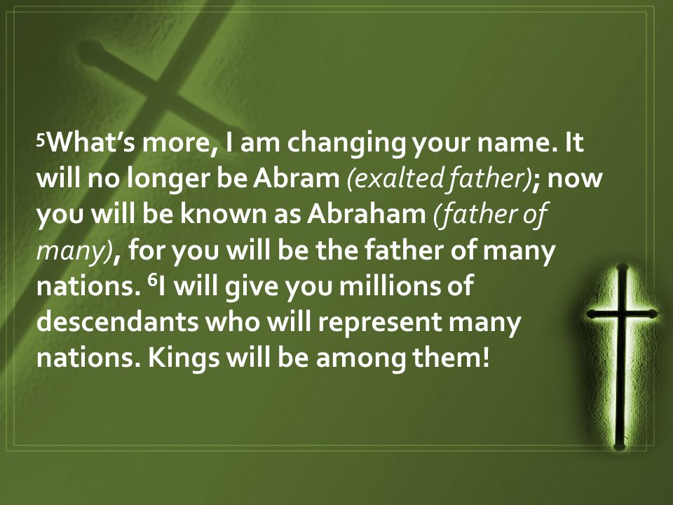 5 What's more, I am changing your name. It will no longer be Abram (exalted father); now you will be known as Abraham (father of many), for you will b